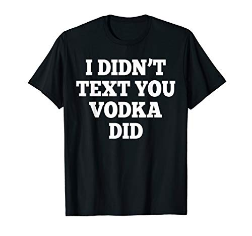 I didn't text you Vodka did - Witty New Year's Eve Tshirt
