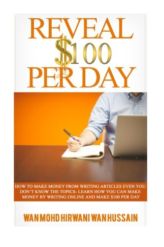 Reveal $ 100 Per Day: How To Make Money From Writing Articles Even You Dont Know The Topics- Learn How You Can Make Money By Writing Online And Make $100 Per Day