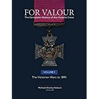 For Valour The Complete History of The Victoria Cross: Volume 3: The Victorian Wars to 1895
