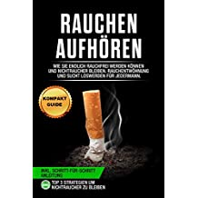 Rauchen aufhören: Wie Sie endlich rauchfrei werden können und Nichtraucher bleiben. Rauchentwöhnung und Sucht loswerden für jedermann (inkl. Schritt-für-Schritt Anleitung) (German Edition)