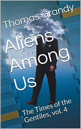 Aliens Among Us: The Times of the Gentiles, vol. 4 (The Times of the Gentiles - Vol. 4 Book 5)