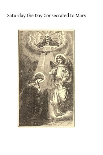 Saturday the Day Consecrated to Mary: or Meditations on the Greatness, the Virtues, the Glories of the Most Holy Virgin (Most Holy Virgin)