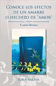 Conoce Los Efectos De Un Amarre O Hechizo De Amor Y Como Liberarte Spanish Edition 9781506522517 Amaya Rina Books