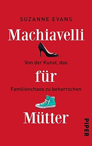 Machiavelli für Mütter: Von der Kunst, das Familienchaos zu beherrschen