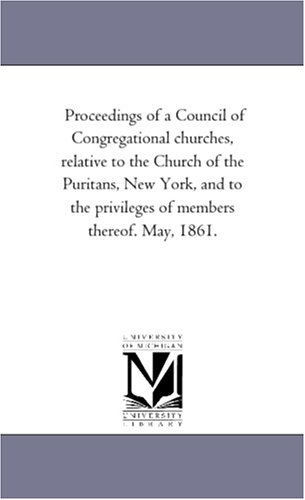 Download Proceedings of a Council of Congregational churches, relative to the Church of the Puritans, New York, and to the privileges of members thereof. May, 1861. pdf