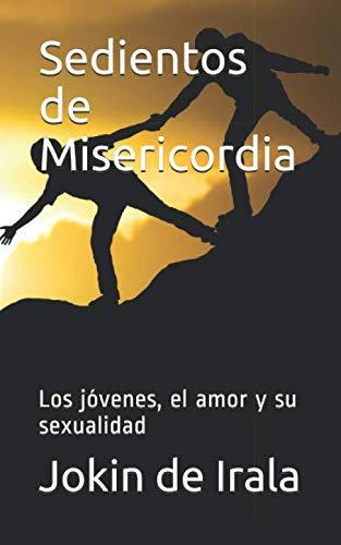Sedientos de Misericordia: Los jóvenes, el amor y su sexualidad por De Irala, Jokin