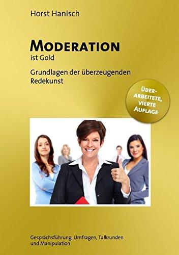 Moderation ist Gold: Grundlagen der effizienten Leitung von Gesprächsrunden - Gesprächsführung, Umfragen, Talkrunden und Manipulation (Rhetorik, Präsentation, Persönlichkeit)