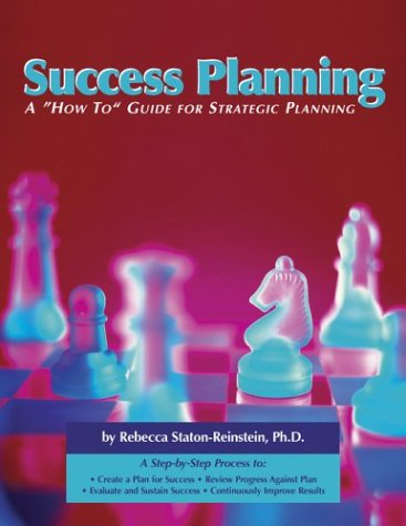 Success Planning: A How-To Guide for Strategic Planning Rebecca Staton-Reinstein