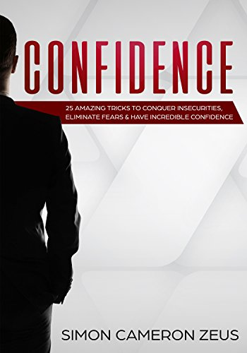 Confidence: 25 Amazing Tricks To Conquer Insecurities, Eliminate Fears And Have Incredible Confidence