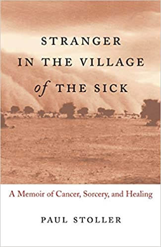 Stranger In The Village Of The Sick A Memoir Of Cancer Sorcery  Stranger In The Village Of The Sick A Memoir Of Cancer Sorcery And  Healing Paul Stoller  Amazoncom Books