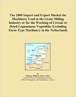Book The 2009 Import and Export Market for Machinery Used in the Grain Milling Industry or for the Working of Cereals or Dried Leguminous Vegetables Excluding Farm-Type Machinery in the Netherlands