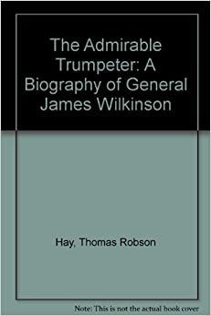 The Admirable Trumpeter; A Biography Of General James Wilkinson