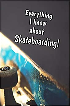 Epub Gratis Everything I Know About Skateboarding: Blank Journal And Sports Log