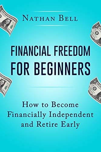 Financial Freedom for Beginners: How To Become Financially Independent and Retire Early by [Bell, Nathan]