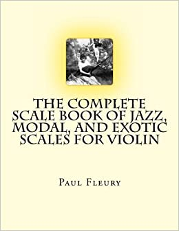 The Complete Scale Book of Jazz, Modal, and Exotic Scales for Violin: Jazz, Modal and Exotic Scales by Paul M Fleury (2011-11-04)