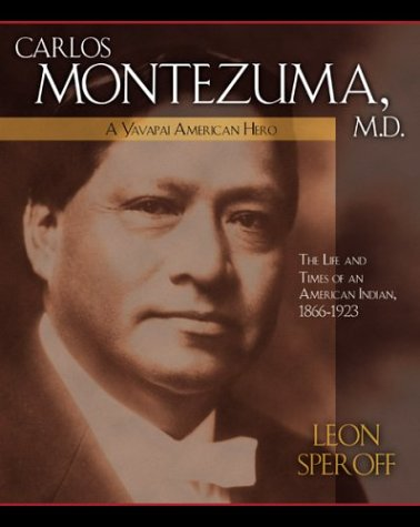 Carlos Montezuma, M.D.: A Yavapai American Idol--The Life and Times of an American Indian, 1866-1923