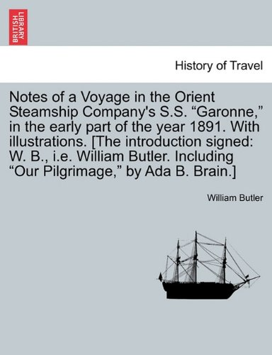 Notes Of A Voyage In The Orient Steamship Companys S S   Garonne   In The Early Part Of The Year 1891  With Illustrations   The Introduction Signed      Including  Our Pilgrimage   By Ada B  Brain