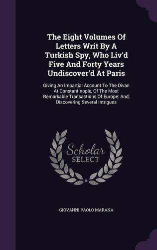 Download The Eight Volumes Of Letters Writ By A Turkish Spy, Who Liv'd Five And Forty Years Undiscover'd At Paris: Giving An Impartial Account To The Divan At Of Europe: And, Discovering Several Intrigues PDF