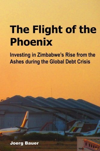 The Flight of the Phoenix: Investing in Zimbabwe's Rise from the Ashes during the Global Debt Crisis by Joerg Bauer (2013-07-10)