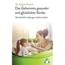 Das Geheimnis gesunder und glücklicher Kinder: Ganzheitlich vorbeugen, stärken, heilen (German Edition)