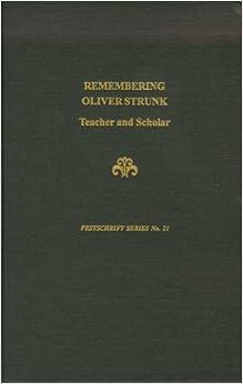 REMEMBERING OLIVER STRUNK: TEACHER AND SCHOLAR (Festschrift)