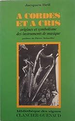 A CORDES ET A CRIS. Origines et symbplisme des instruments de musique