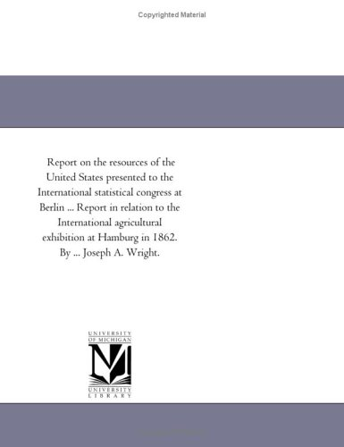 Download Report on the resources of the United States presented to the International statistical congress at Berlin ... Report in relation to the International ... at Hamburg in 1862. By ... Joseph A. Wright. ebook
