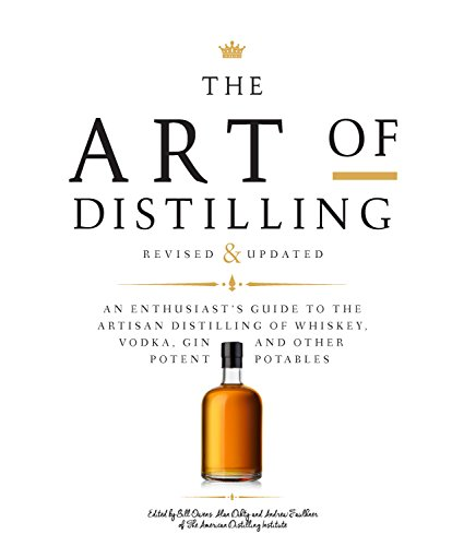 The Art of Distilling, Revised and Expanded: An Enthusiast's Guide to the Artisan Distilling of Whiskey, Vodka, Gin and other Potent Potables by Bill Owens