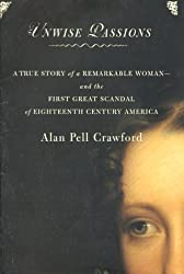Unwise Passions : A True Story of a Remarkable Woman and the First Great Scandal of 18th Century America by Alan Pell Crawford (2000-11-15)