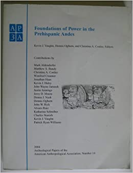 Foundations of Power in the Prehispanic Andes 1st edition by Vaughn, Kevin J., Ogburn, Dennis, Conlee, Christina A. (2012)