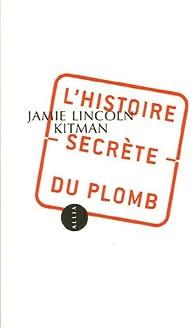 L'Histoire secrète du plomb par Jamie Lincoln Kitman
