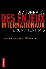 Dictionnaire des enjeux internationaux. L'actualité mondiale en 750 mots clés par Bruno Tertrais