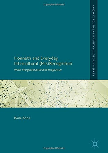 Read Online Honneth and Everyday Intercultural (Mis)Recognition: Work, Marginalisation and Integration (Palgrave Politics of Identity and Citizenship Series) pdf epub