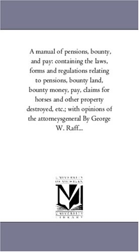 Download A manual of pensions, bounty, and pay: containing the laws, forms and regulations relating to pensions, bounty land, bounty money, pay, claims for ... of the attorneysgeneral By George W. Raff... PDF