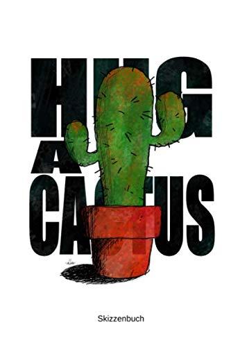 Skizzenbuch: A5 Zum Zeichen Malen Skizzieren Kaktus Kakteen Witzig Hug A Cactus Sarkasmus Ironie Lustige Geschenke Weihnachten Garten Pflanzen (German Edition) (Geschenk Für Maler)