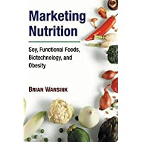 Marketing Nutrition: Soy, Functional Foods, Biotechnology, and Obesity (The Food...