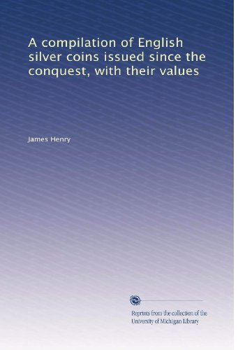 A compilation of English silver coins issued since the conquest, with their values