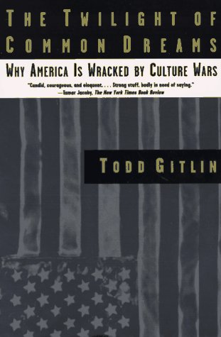 The Twilight of Common Dreams: Why America Is Wracked by Culture Wars (The Sixties Years Of Hope Days Of Rage)