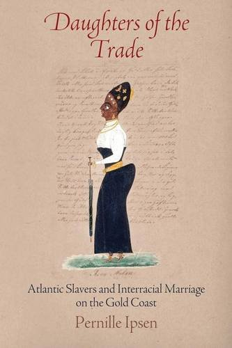 Daughters of the Trade: Atlantic Slavers and Interracial Marriage on the Gold Coast (The Early Modern Americas)