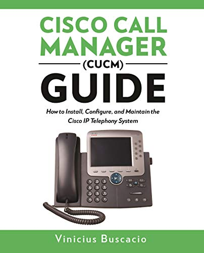 Cisco Call Manager (CUCM) Guide: How to Install, Configure, and Maintain the Cisco IP Telephony System ()