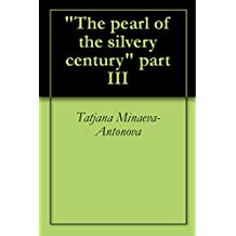 """The pearl of the silvery century""  part III (Russian Edition)"
