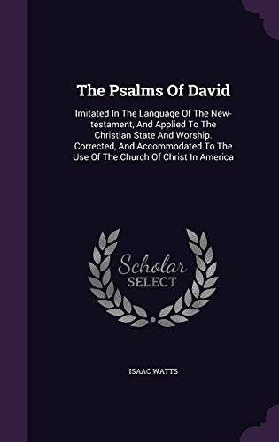 The Psalms Of David: Imitated In The Language Of The New-testament, And Applied To The Christian State And Worship. Corrected, And Accommodated To The Use Of The Church Of Christ In America by Palala Press
