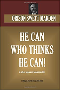 He Can Who Thinks He Can and other Papers on Success in Life (Timeless Wisdom Collection)