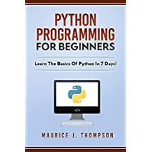 Python Programming For Beginners - Learn The Basics Of Python In 7 Days!