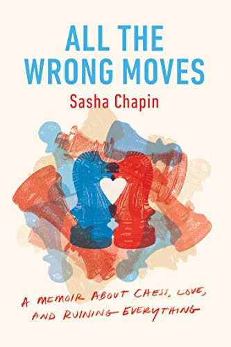All The Wrong Moves: A Memoir About Chess, Love, And Ruining Everything - Sasha Chapin
