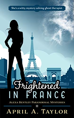 Frightened in France: A Paranormal Mystery (Alexa Bentley Paranormal Mysteries Book 2) by [Taylor, April A.]