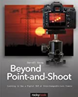 Beyond Point-and-Shoot: Learning to Use a Digital SLR or Interchangeable-Lens Camera Front Cover