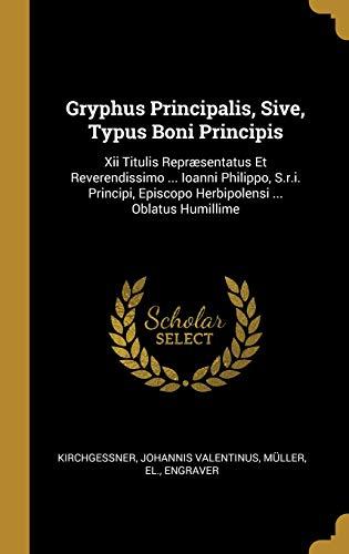 Gryphus Principalis, Sive, Typus Boni Principis: Xii Titulis Repræsentatus Et Reverendissimo ... Ioanni Philippo, S.r.i. Principi, Episcopo Herbipolensi ... Oblatus Humillime