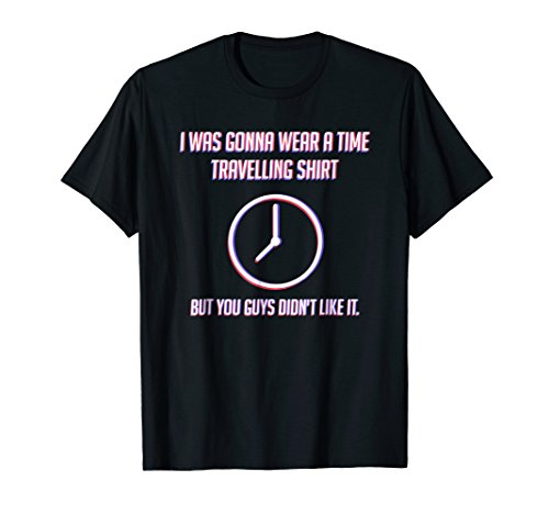 Funny Time Travelling Joke Shirt- gift tee for fans/ nerds