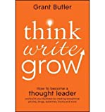 img - for [ Think Write Grow: How to Become a Thought Leader and Build Your Business by Creating Exceptional Articles, Blogs, Speeches, Books and Mo Butler, Grant ( Author ) ] { Paperback } 2012 book / textbook / text book